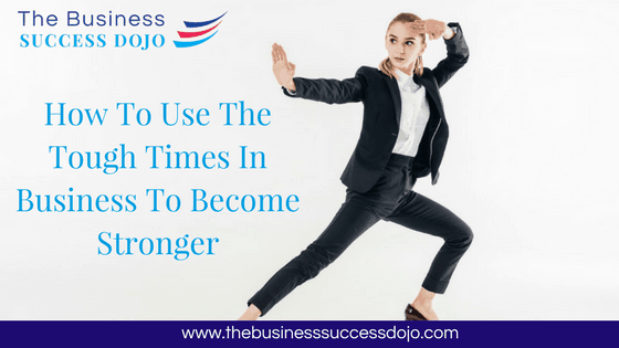 How To Use The Tough Times In Business To Become Stronger