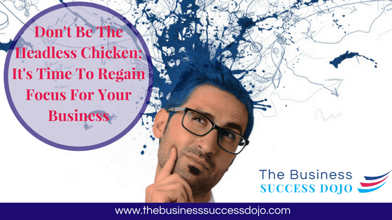 Don't Be The Headless Chicken; It's Time To Regain Focus For Your Business