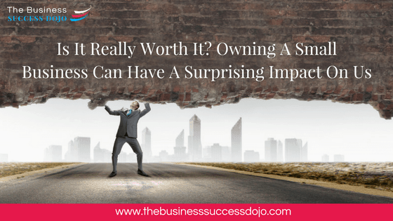 Is It Really Worth It? Owning A Small Business Can Have A Surprising Impact On Us