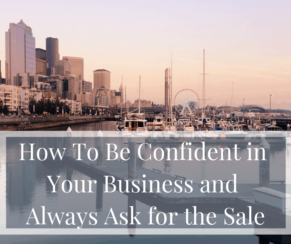 How To Be Confident in Your Business and Always Ask for the Sale